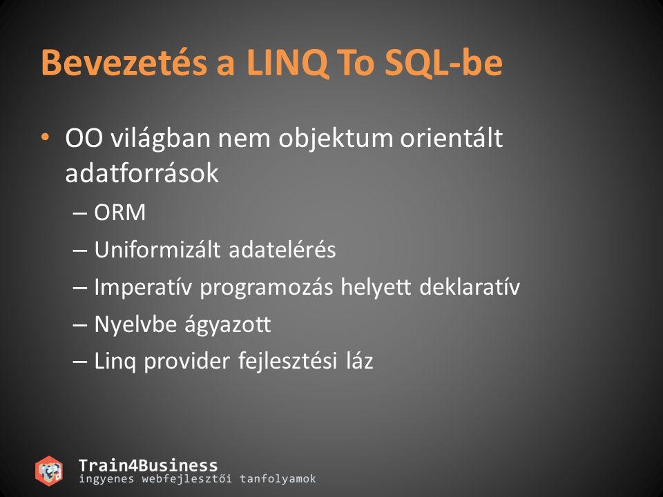 Bevezetés a LINQ To SQL-be OO világban nem objektum orientált adatforrások – ORM – Uniformizált adatelérés – Imperatív programozás helyett deklaratív – Nyelvbe ágyazott – Linq provider fejlesztési láz