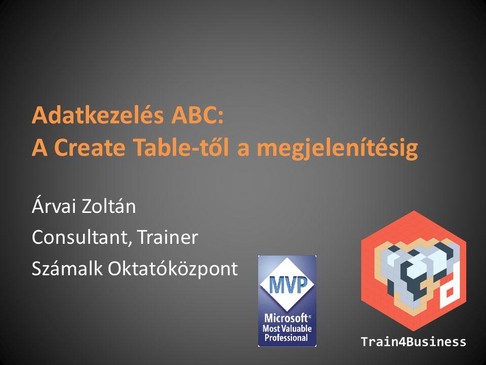 Adatkezelés ABC: A Create Table-től a megjelenítésig Árvai Zoltán Consultant, Trainer Számalk Oktatóközpont