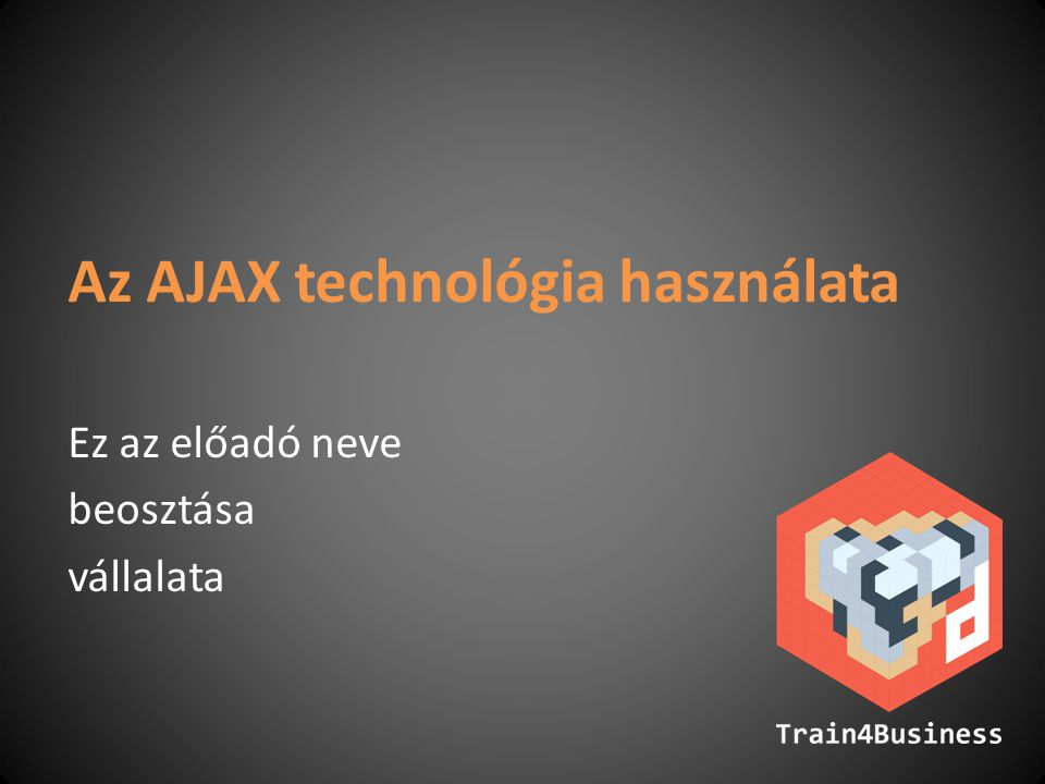 Az AJAX technológia használata Ez az előadó neve beosztása vállalata