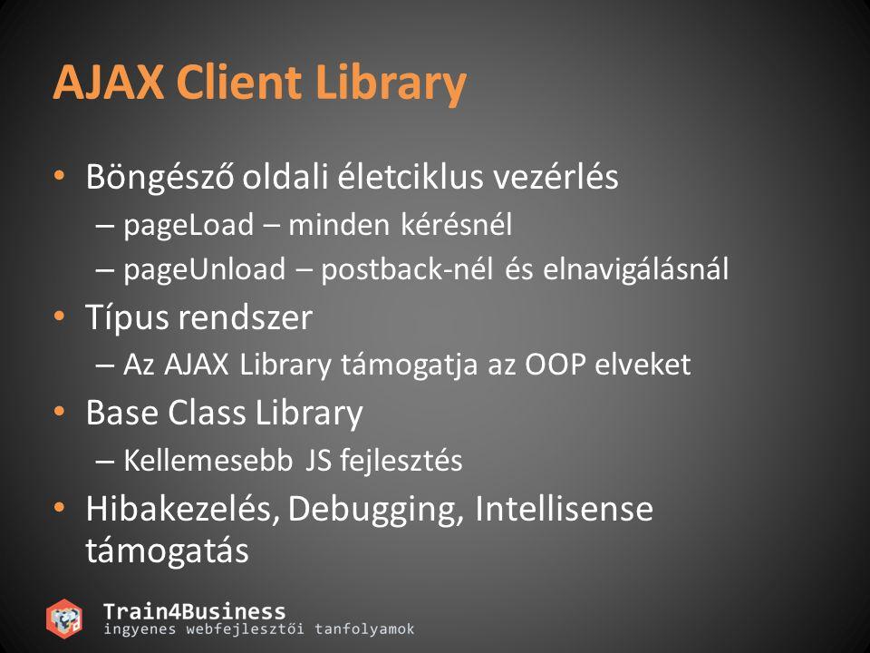 AJAX Client Library Böngésző oldali életciklus vezérlés – pageLoad – minden kérésnél – pageUnload – postback-nél és elnavigálásnál Típus rendszer – Az AJAX Library támogatja az OOP elveket Base Class Library – Kellemesebb JS fejlesztés Hibakezelés, Debugging, Intellisense támogatás