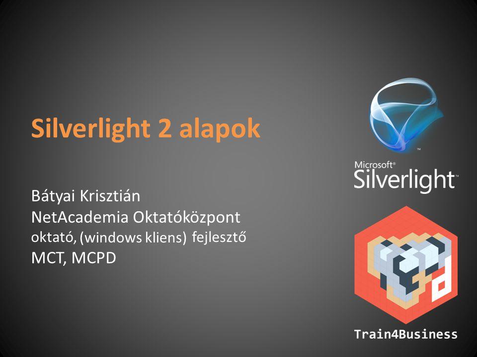 Silverlight 2 alapok Bátyai Krisztián NetAcademia Oktatóközpont oktató, fejlesztő MCT, MCPD (windows kliens)