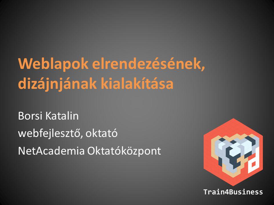 Weblapok elrendezésének, dizájnjának kialakítása Borsi Katalin webfejlesztő, oktató NetAcademia Oktatóközpont