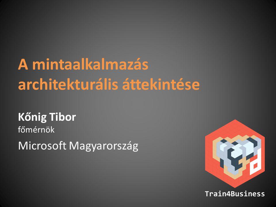 A mintaalkalmazás architekturális áttekintése Kőnig Tibor főmérnök Microsoft Magyarország