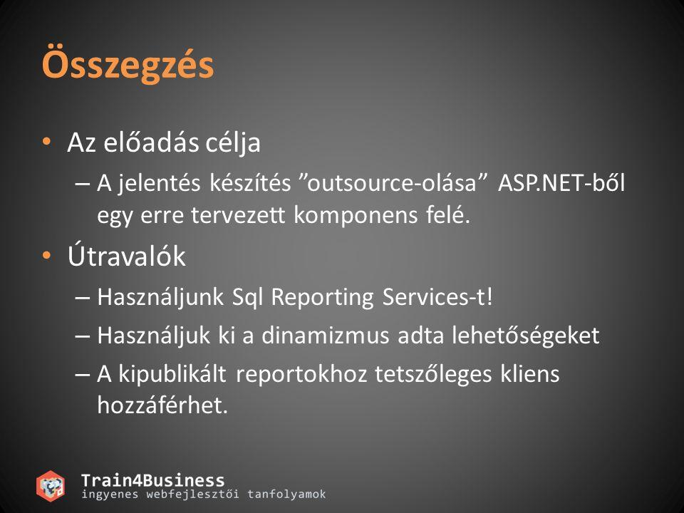 """Összegzés Az előadás célja – A jelentés készítés """"outsource-olása"""" ASP.NET-ből egy erre tervezett komponens felé. Útravalók – Használjunk Sql Reportin"""