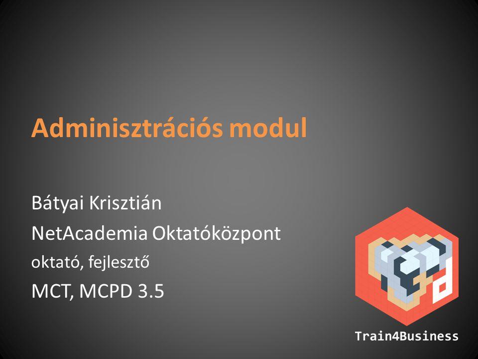 Adminisztrációs modul Bátyai Krisztián NetAcademia Oktatóközpont oktató, fejlesztő MCT, MCPD 3.5
