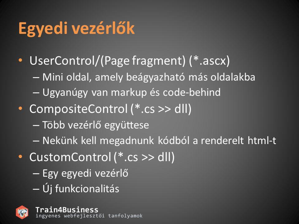 Egyedi vezérlők UserControl/(Page fragment) (*.ascx) – Mini oldal, amely beágyazható más oldalakba – Ugyanúgy van markup és code-behind CompositeControl (*.cs >> dll) – Több vezérlő együttese – Nekünk kell megadnunk kódból a renderelt html-t CustomControl (*.cs >> dll) – Egy egyedi vezérlő – Új funkcionalitás