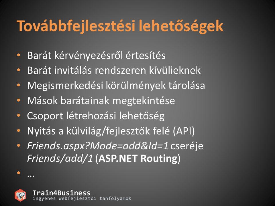 Továbbfejlesztési lehetőségek Barát kérvényezésről értesítés Barát invitálás rendszeren kívülieknek Megismerkedési körülmények tárolása Mások barátainak megtekintése Csoport létrehozási lehetőség Nyitás a külvilág/fejlesztők felé (API) Friends.aspx Mode=add&Id=1 cseréje Friends/add/1 (ASP.NET Routing) …