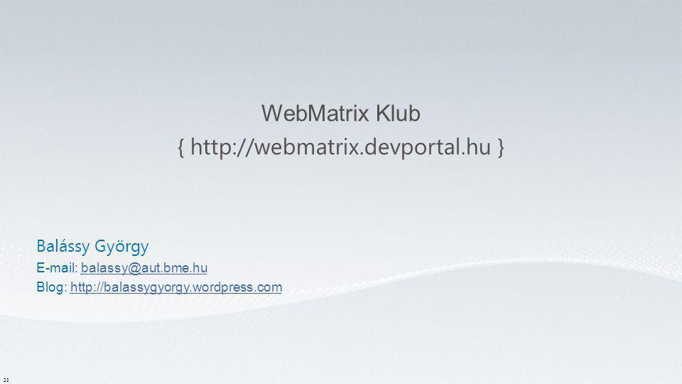 WebMatrix Klub { http://webmatrix.devportal.hu } 23 Balássy György E-mail: balassy@aut.bme.hubalassy@aut.bme.hu Blog: http://balassygyorgy.wordpress.c