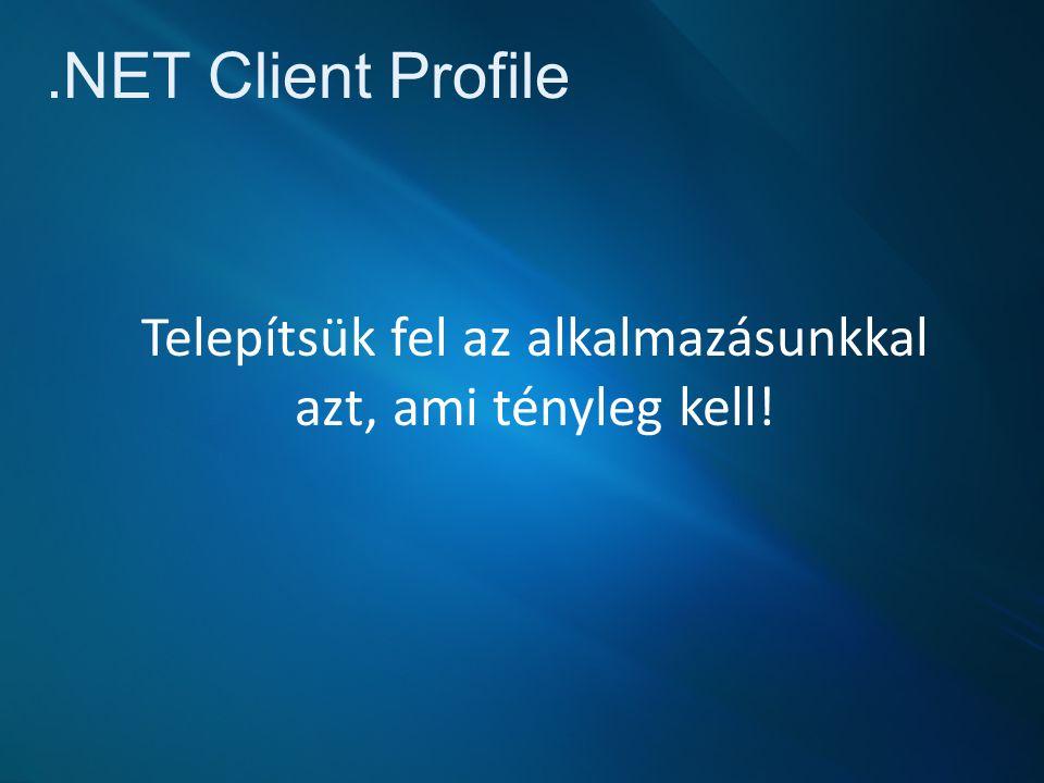.NET Client Profile Telepítsük fel az alkalmazásunkkal azt, ami tényleg kell!