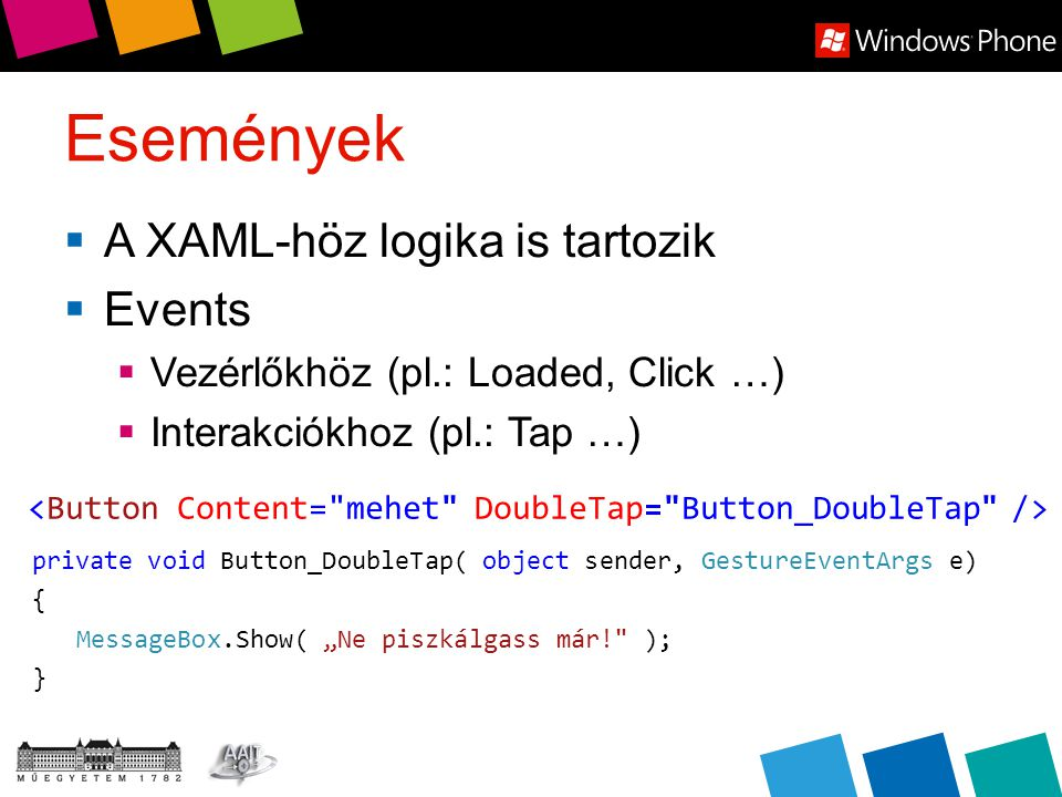 "Események  A XAML-höz logika is tartozik  Events  Vezérlőkhöz (pl.: Loaded, Click …)  Interakciókhoz (pl.: Tap …) private void Button_DoubleTap( object sender, GestureEventArgs e) { MessageBox.Show( ""Ne piszkálgass már! ); }"