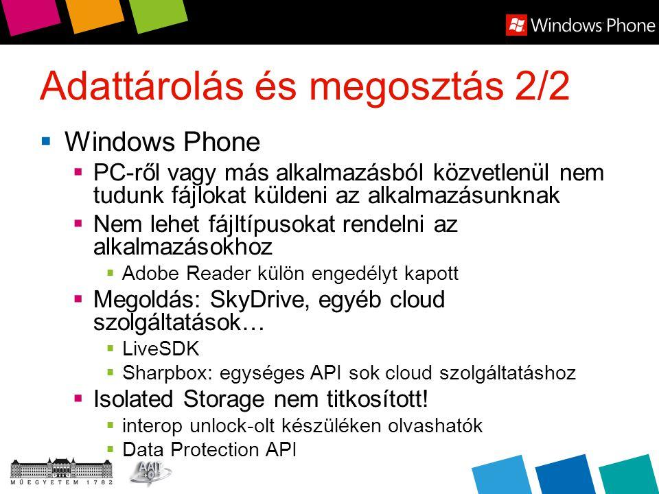Adattárolás és megosztás 2/2  Windows Phone  PC-ről vagy más alkalmazásból közvetlenül nem tudunk fájlokat küldeni az alkalmazásunknak  Nem lehet fájltípusokat rendelni az alkalmazásokhoz  Adobe Reader külön engedélyt kapott  Megoldás: SkyDrive, egyéb cloud szolgáltatások…  LiveSDK  Sharpbox: egységes API sok cloud szolgáltatáshoz  Isolated Storage nem titkosított.