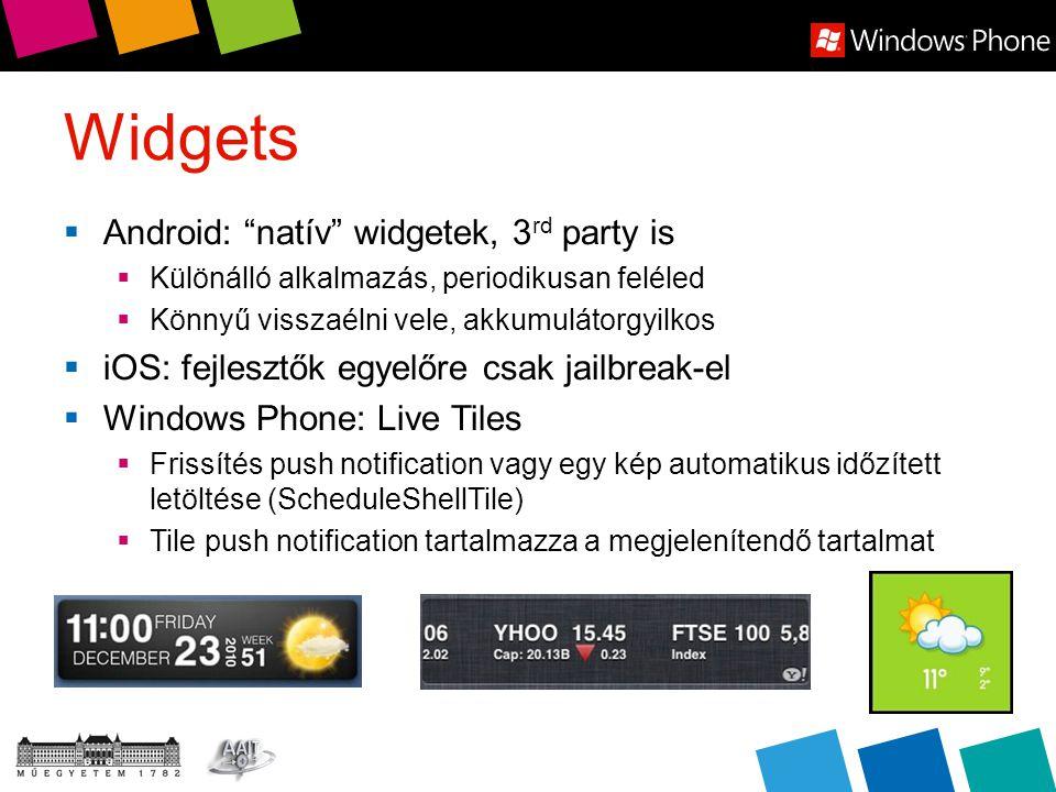 Widgets  Android: natív widgetek, 3 rd party is  Különálló alkalmazás, periodikusan feléled  Könnyű visszaélni vele, akkumulátorgyilkos  iOS: fejlesztők egyelőre csak jailbreak-el  Windows Phone: Live Tiles  Frissítés push notification vagy egy kép automatikus időzített letöltése (ScheduleShellTile)  Tile push notification tartalmazza a megjelenítendő tartalmat