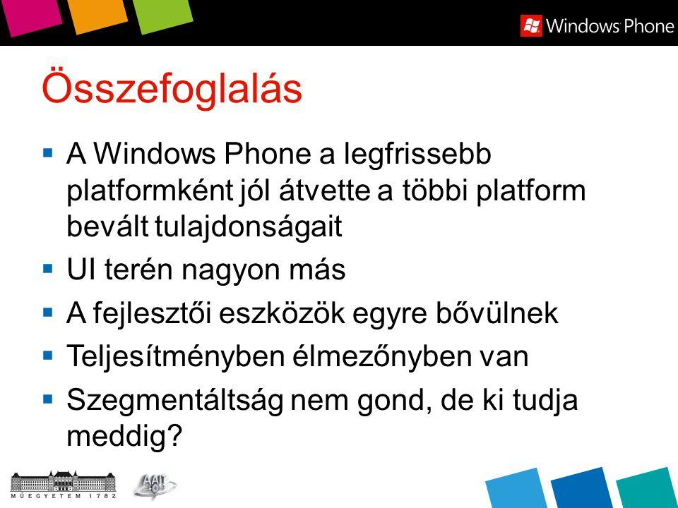 Összefoglalás  A Windows Phone a legfrissebb platformként jól átvette a többi platform bevált tulajdonságait  UI terén nagyon más  A fejlesztői eszközök egyre bővülnek  Teljesítményben élmezőnyben van  Szegmentáltság nem gond, de ki tudja meddig