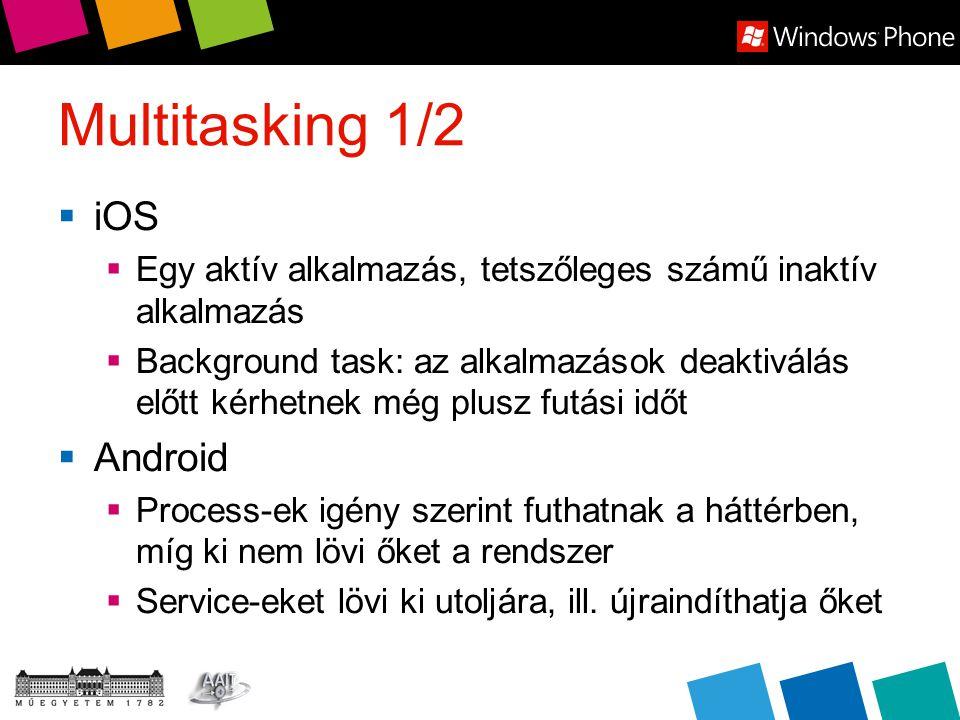 Multitasking 2/2  Windows Phone  Leginkább iOS-hez hasonlít: 1 akalmazás aktív (running), max 5 inaktív (két fázisú deaktiválás: dormant majd tombstoned)  Háttérben engedélyezett műveletek  Background Agent (Scheduled Tasks)  Periodikus feléledés, max 6 MB RAM  Scheduled notifications  Mint iOS Local Push Notification  Background File Transfers  Background Audio