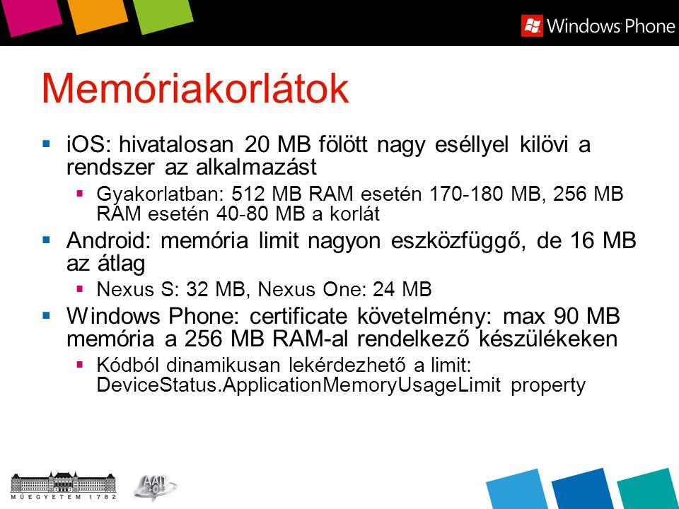 Memóriakorlátok  iOS: hivatalosan 20 MB fölött nagy eséllyel kilövi a rendszer az alkalmazást  Gyakorlatban: 512 MB RAM esetén 170-180 MB, 256 MB RAM esetén 40-80 MB a korlát  Android: memória limit nagyon eszközfüggő, de 16 MB az átlag  Nexus S: 32 MB, Nexus One: 24 MB  Windows Phone: certificate követelmény: max 90 MB memória a 256 MB RAM-al rendelkező készülékeken  Kódból dinamikusan lekérdezhető a limit: DeviceStatus.ApplicationMemoryUsageLimit property
