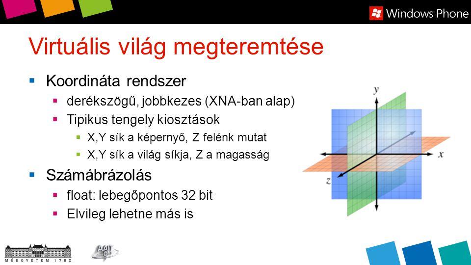 Virtuális világ megteremtése  Koordináta rendszer  derékszögű, jobbkezes (XNA-ban alap)  Tipikus tengely kiosztások  X,Y sík a képernyő, Z felénk mutat  X,Y sík a világ síkja, Z a magasság  Számábrázolás  float: lebegőpontos 32 bit  Elvileg lehetne más is