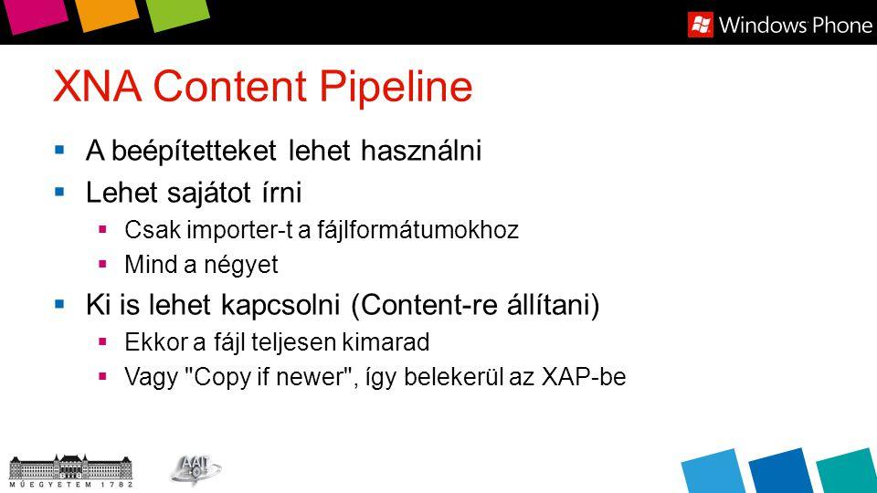 XNA Content Pipeline  A beépítetteket lehet használni  Lehet sajátot írni  Csak importer-t a fájlformátumokhoz  Mind a négyet  Ki is lehet kapcsolni (Content-re állítani)  Ekkor a fájl teljesen kimarad  Vagy Copy if newer , így belekerül az XAP-be