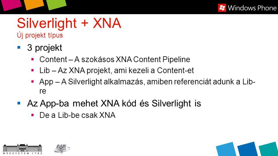 Silverlight + XNA Új projekt típus  3 projekt  Content – A szokásos XNA Content Pipeline  Lib – Az XNA projekt, ami kezeli a Content-et  App – A Silverlight alkalmazás, amiben referenciát adunk a Lib- re  Az App-ba mehet XNA kód és Silverlight is  De a Lib-be csak XNA