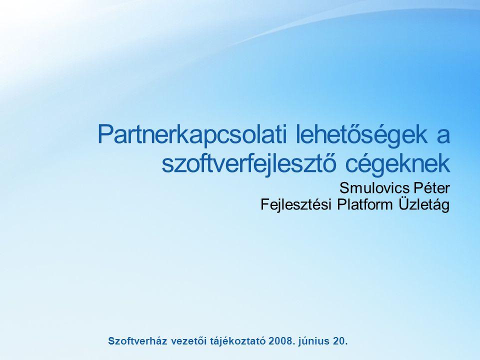 Szoftverház vezetői tájékoztató 2008. június 20. Partnerkapcsolati lehetőségek a szoftverfejlesztő cégeknek Smulovics Péter Fejlesztési Platform Üzlet
