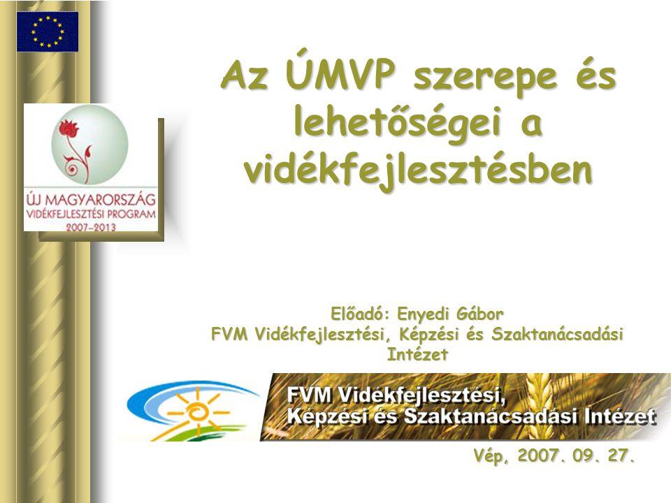 Az ÚMVP szerepe és lehetőségei a vidékfejlesztésben Előadó: Enyedi Gábor FVM Vidékfejlesztési, Képzési és Szaktanácsadási Intézet Vép, 2007. 09. 27.