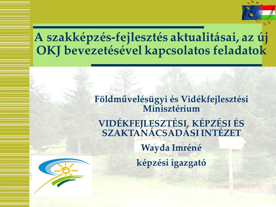 A szakképzés-fejlesztés aktualitásai, az új OKJ bevezetésével kapcsolatos feladatok Földművelésügyi és Vidékfejlesztési Minisztérium VIDÉKFEJLESZTÉSI,