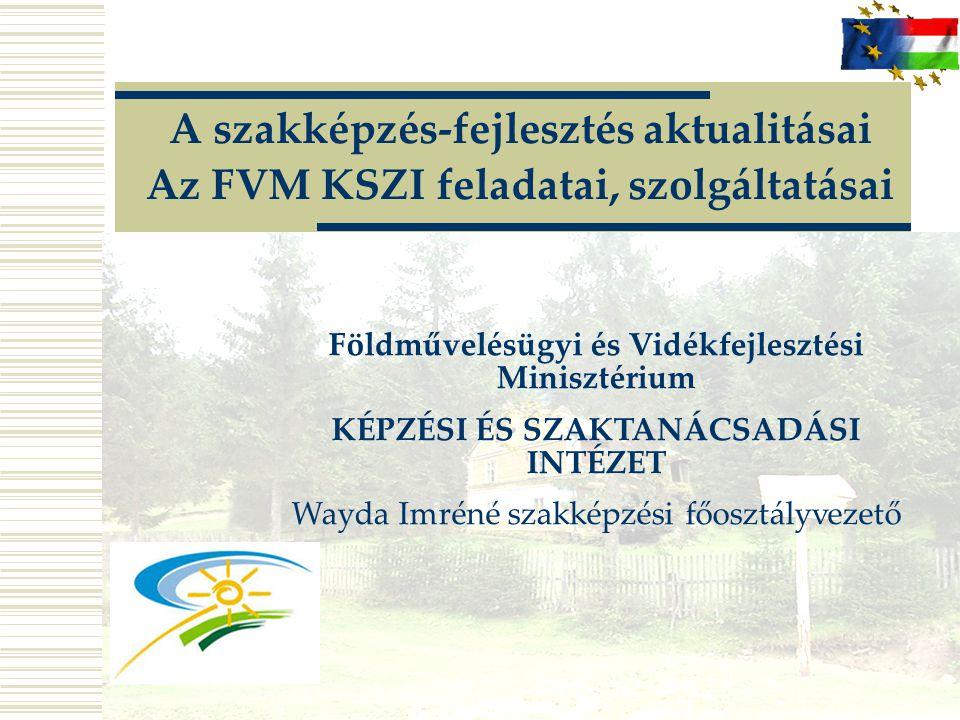 A szakképzés-fejlesztés aktualitásai Az FVM KSZI feladatai, szolgáltatásai Földművelésügyi és Vidékfejlesztési Minisztérium KÉPZÉSI ÉS SZAKTANÁCSADÁSI INTÉZET Wayda Imréné szakképzési főosztályvezető