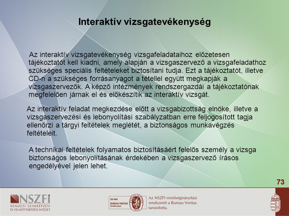73 Interaktív vizsgatevékenység Az interaktív vizsgatevékenység vizsgafeladataihoz előzetesen tájékoztatót kell kiadni, amely alapján a vizsgaszervező a vizsgafeladathoz szükséges speciális feltételeket biztosítani tudja.