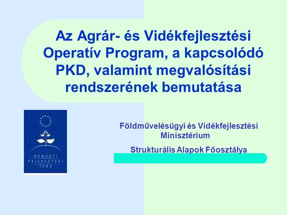 Az Agrár- és Vidékfejlesztési Operatív Program, a kapcsolódó PKD, valamint megvalósítási rendszerének bemutatása Földművelésügyi és Vidékfejlesztési Minisztérium Strukturális Alapok Főosztálya