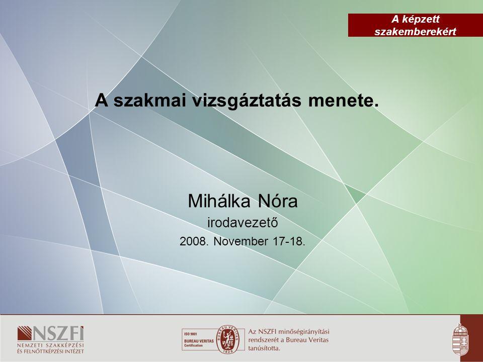 A képzett szakemberekért A szakmai vizsgáztatás menete. Mihálka Nóra irodavezető 2008. November 17-18.