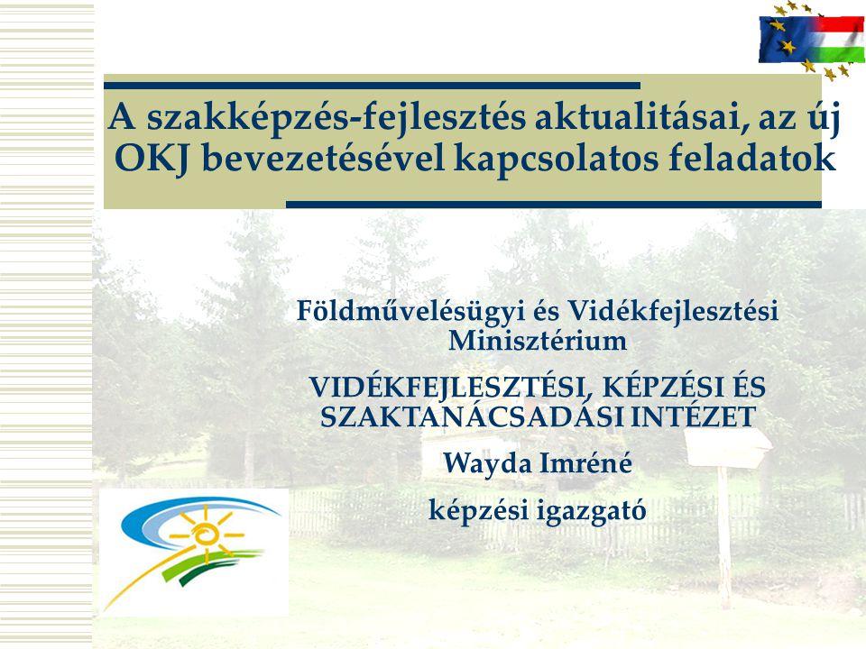 A szakképzés-fejlesztés aktualitásai, az új OKJ bevezetésével kapcsolatos feladatok Földművelésügyi és Vidékfejlesztési Minisztérium VIDÉKFEJLESZTÉSI, KÉPZÉSI ÉS SZAKTANÁCSADÁSI INTÉZET Wayda Imréné képzési igazgató