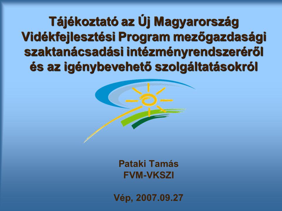 Tájékoztató az Új Magyarország Vidékfejlesztési Program mezőgazdasági szaktanácsadási intézményrendszeréről és az igénybevehető szolgáltatásokról Pataki Tamás FVM-VKSZI Vép, 2007.09.27