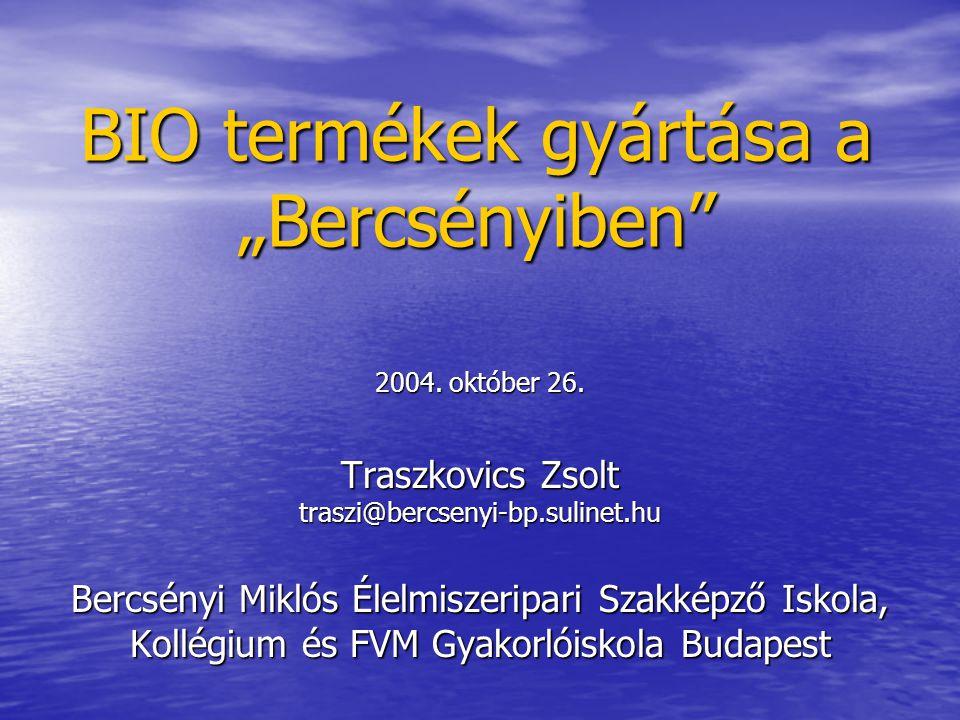 """BIO termékek gyártása a """"Bercsényiben"""" 2004. október 26. Traszkovics Zsolt traszi@bercsenyi-bp.sulinet.hu Bercsényi Miklós Élelmiszeripari Szakképző I"""