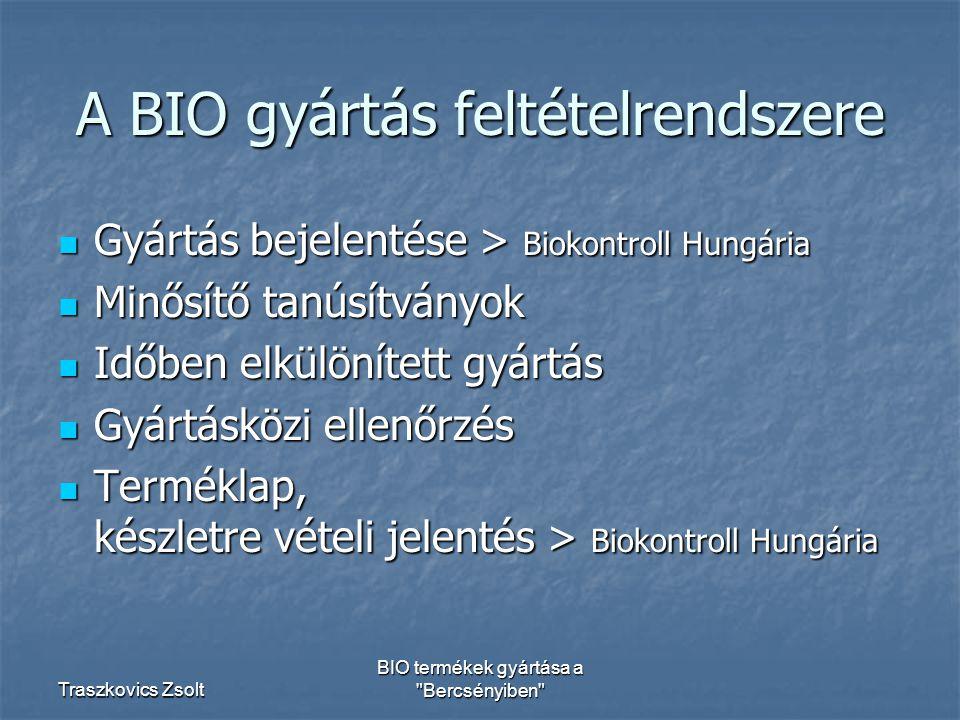 Traszkovics Zsolt BIO termékek gyártása a Bercsényiben A BIO gyártás feltételrendszere Gyártás bejelentése > Biokontroll Hungária Gyártás bejelentése > Biokontroll Hungária Minősítő tanúsítványok Minősítő tanúsítványok Időben elkülönített gyártás Időben elkülönített gyártás Gyártásközi ellenőrzés Gyártásközi ellenőrzés Terméklap, készletre vételi jelentés > Biokontroll Hungária Terméklap, készletre vételi jelentés > Biokontroll Hungária