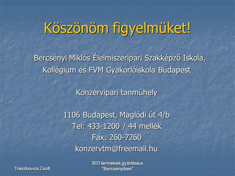 Traszkovics Zsolt BIO termékek gyártása a Bercsényiben Bercsényi Miklós Élelmiszeripari Szakképző Iskola, Bercsényi Miklós Élelmiszeripari Szakképző Iskola, Kollégium és FVM Gyakorlóiskola Budapest Konzervipari tanműhely 1106 Budapest, Maglódi út 4/b Tel: 433-1200 / 44 mellék Fax: 260-7260 konzervtm@freemail.hu Köszönöm figyelmüket!