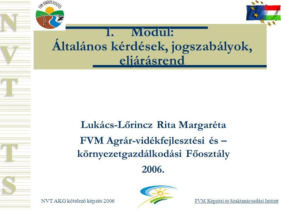 NVT AKG kötelező képzés 2006 FVM Képzési és Szaktanácsadási Intézet 1.Modul: 1.Modul: Általános kérdések, jogszabályok, eljárásrend Lukács-Lőrincz Rita Margaréta FVM Agrár-vidékfejlesztési és – környezetgazdálkodási Főosztály 2006.
