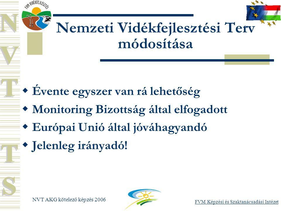 FVM Képzési és Szaktanácsadási Intézet NVT AKG kötelező képzés 2006 Nemzeti Vidékfejlesztési Terv módosítása  Évente egyszer van rá lehetőség  Monitoring Bizottság által elfogadott  Európai Unió által jóváhagyandó  Jelenleg irányadó!