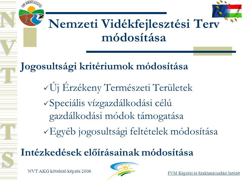 FVM Képzési és Szaktanácsadási Intézet NVT AKG kötelező képzés 2006 Nemzeti Vidékfejlesztési Terv módosítása Jogosultsági kritériumok módosítása Új Érzékeny Természeti Területek Speciális vízgazdálkodási célú gazdálkodási módok támogatása Egyéb jogosultsági feltételek módosítása Intézkedések előírásainak módosítása