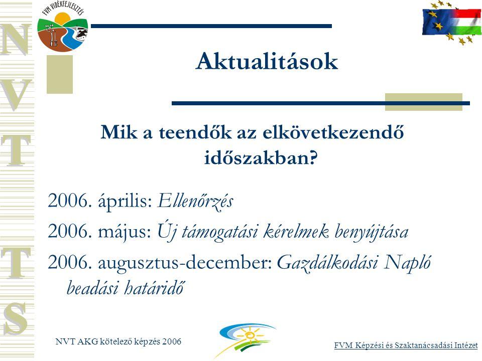 FVM Képzési és Szaktanácsadási Intézet NVT AKG kötelező képzés 2006 Aktualitások Mik a teendők az elkövetkezendő időszakban.