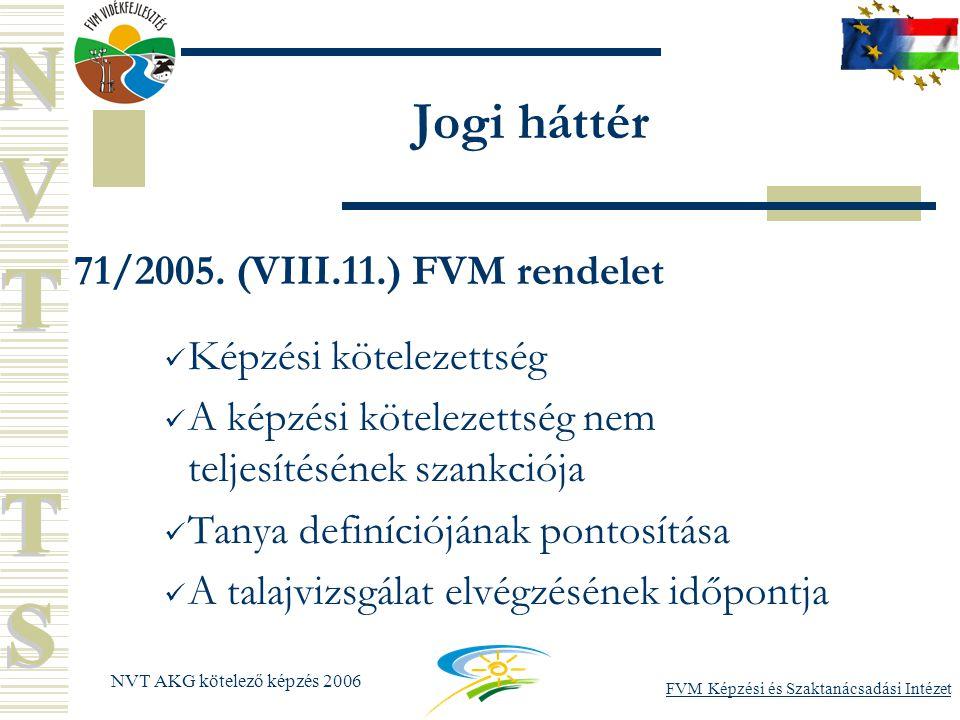 FVM Képzési és Szaktanácsadási Intézet NVT AKG kötelező képzés 2006 Jogi háttér 71/2005.