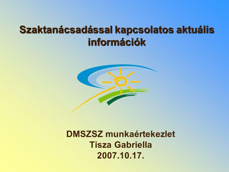 Szaktanácsadással kapcsolatos aktuális információk DMSZSZ munkaértekezlet Tisza Gabriella 2007.10.17.