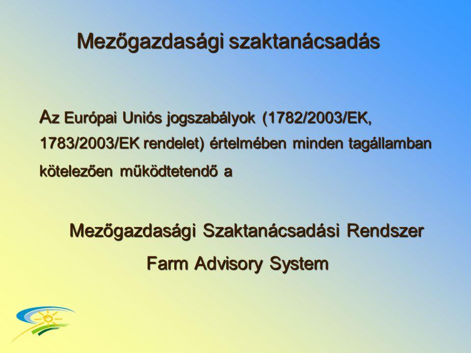 Mezőgazdasági szaktanácsadás A z Európai Uniós jogszabályok (1782/2003/EK, 1783/2003/EK rendelet) értelmében minden tagállamban kötelezően működtetendő a Mezőgazdasági Szaktanácsadási Rendszer Farm Advisory System