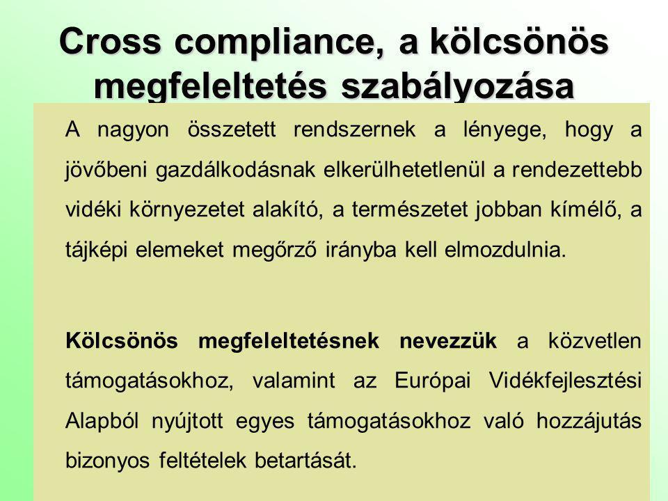 Cross compliance, a kölcsönös megfeleltetés szabályozása Az új támogatási rendszerben a támogatás teljes összege kifizetésének feltétele, hogy a gazdálkodók teljesítsenek bizonyos környezetvédelmi, élelmiszerbiztonsági, állat,- és növényegészség-ügyi, állatjóléti követelményeket