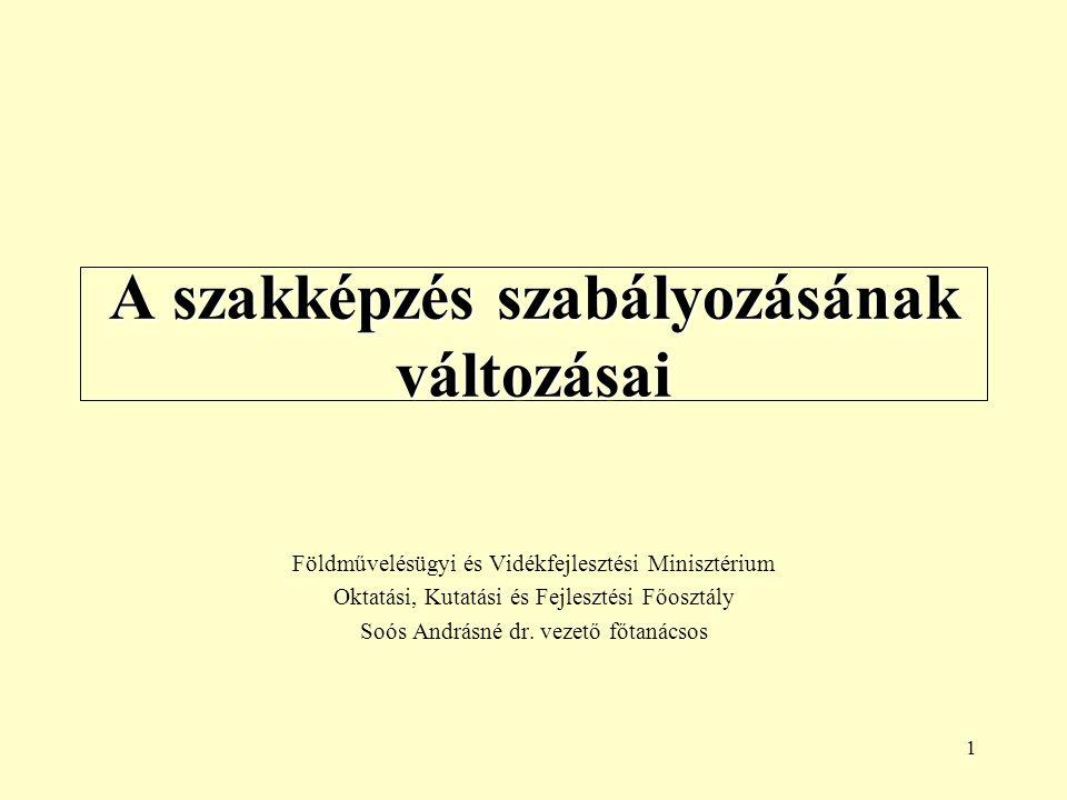 1 A szakképzés szabályozásának változásai Földművelésügyi és Vidékfejlesztési Minisztérium Oktatási, Kutatási és Fejlesztési Főosztály Soós Andrásné dr.