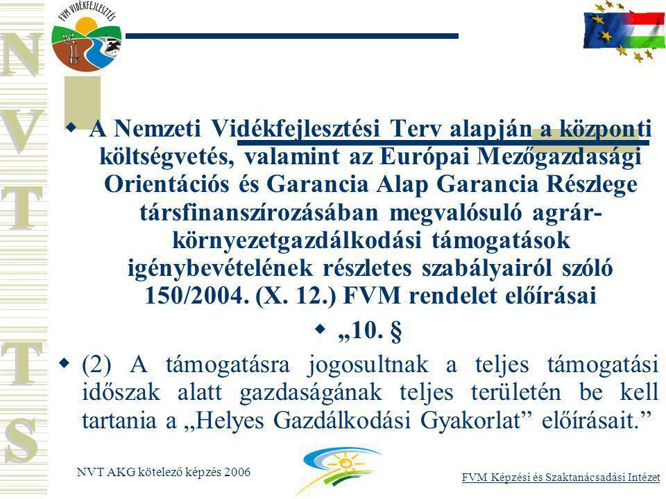 FVM Képzési és Szaktanácsadási Intézet NVT AKG kötelező képzés 2006  A Nemzeti Vidékfejlesztési Terv alapján a központi költségvetés, valamint az Európai Mezőgazdasági Orientációs és Garancia Alap Garancia Részlege társfinanszírozásában megvalósuló agrár- környezetgazdálkodási támogatások igénybevételének részletes szabályairól szóló 150/2004.