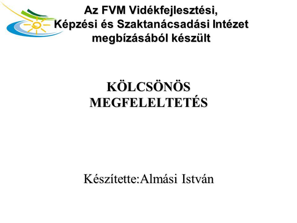 Az FVM Vidékfejlesztési, Képzési és Szaktanácsadási Intézet megbízásából készült KÖLCSÖNÖS MEGFELELTETÉS Készítette:Almási István