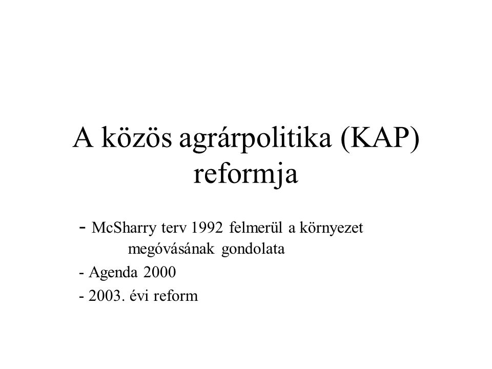 A közös agrárpolitika (KAP) reformja - McSharry terv 1992 felmerül a környezet megóvásának gondolata - Agenda 2000 - 2003. évi reform