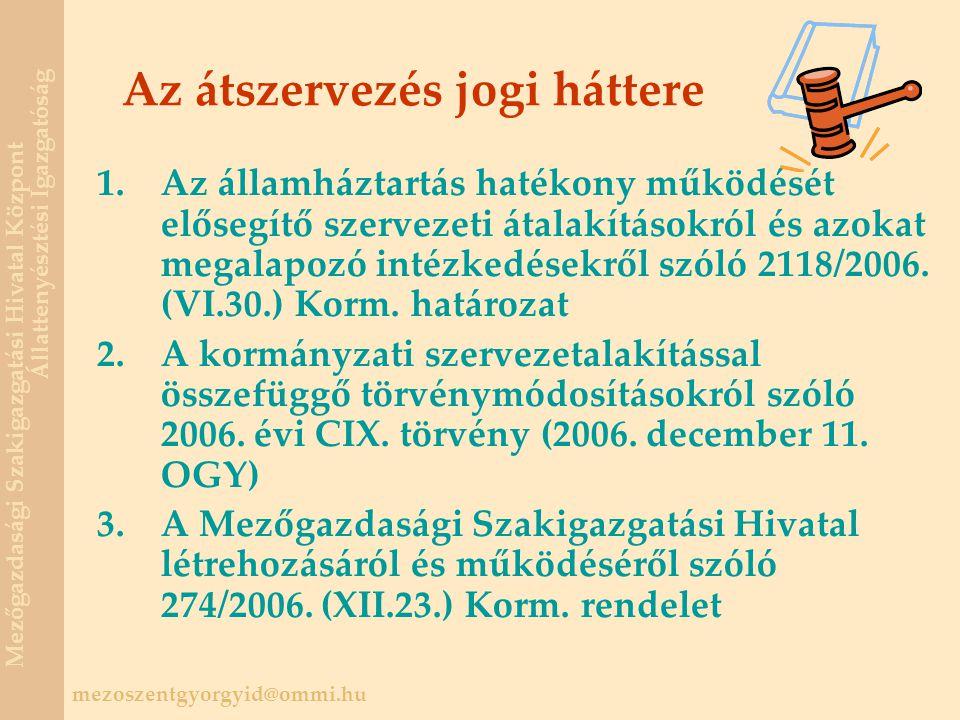 mezoszentgyorgyid@ommi.hu Mezőgazdasági Szakigazgatási Hivatal Központ Állattenyésztési Igazgatóság Az átszervezés jogi háttere 1.Az államháztartás hatékony működését elősegítő szervezeti átalakításokról és azokat megalapozó intézkedésekről szóló 2118/2006.