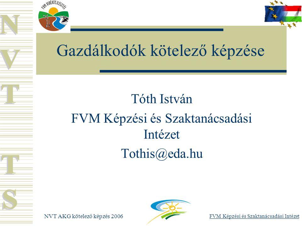 FVM Képzési és Szaktanácsadási Intézet NVT AKG kötelező képzés 2006 Képzéssel kapcsolatos kötelezettségek  Tanúsítványok kiállítása Mindig a határozatban szereplő kedvezményezett nevére és regisztrációs számára kell kiállítani Rontott fel nem használt tanúsítvánnyal el kell számolni  Gazdálkodók adatainak kezelése!!!!!!.