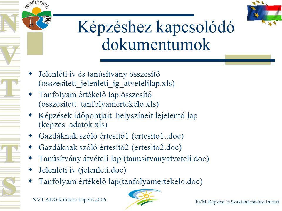 NVT AKG kötelező képzés 2006 Képzéshez kapcsolódó dokumentumok  Jelenléti ív és tanúsítvány összesítő (osszesített_jelenleti_ig_atvetelilap.xls)  Tanfolyam értékelő lap összesítő (osszesitett_tanfolyamertekelo.xls)  Képzések időpontjait, helyszíneit lejelentő lap (kepzes_adatok.xls)  Gazdáknak szóló értesítő1 (ertesito1..doc)  Gazdáknak szóló értesítő2 (ertesito2.doc)  Tanúsítvány átvételi lap (tanusitvanyatveteli.doc)  Jelenléti ív (jelenleti.doc)  Tanfolyam értékelő lap(tanfolyamertekelo.doc)