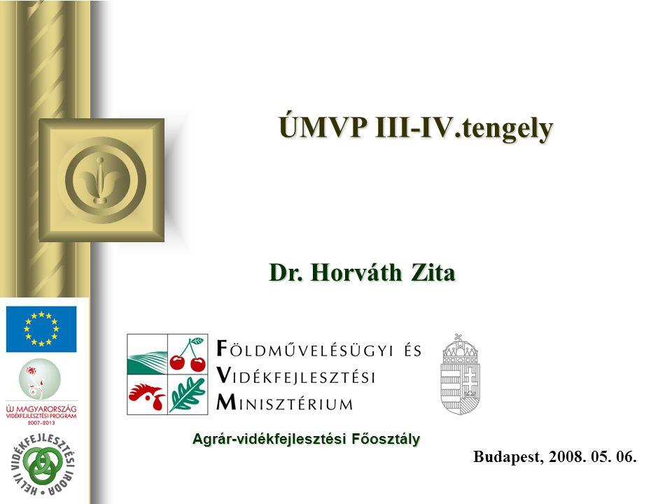 ÚMVP III-IV.tengely Budapest, 2008. 05. 06. Dr. Horváth Zita Agrár-vidékfejlesztési Főosztály